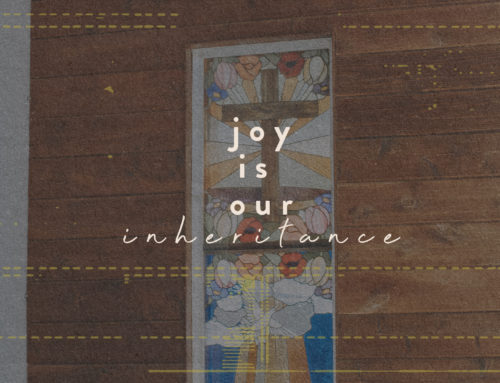 Joy Is Our Inheritance.